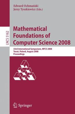 Mathematical Foundations of Computer Science 2008: 33rd International Symposium, MFCS 2008, Torun, Poland, August 25-29, 2008, Proceedings