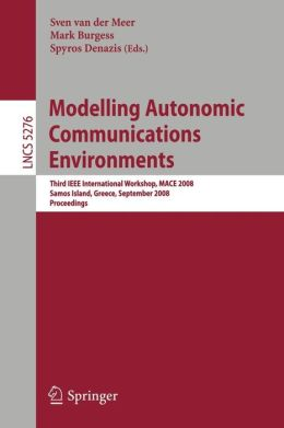 Modelling Autonomic Communications Environments: Third IEEE International Workshop, MACE 2008, Samos Island, Greece, September 22-26, 2008, Proceedings