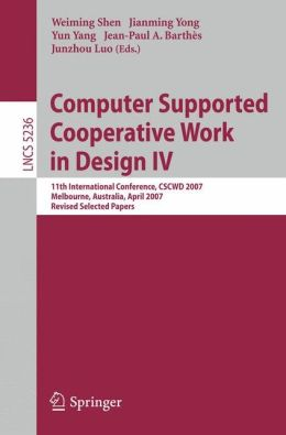 Computer Supported Cooperative Work in Design IV: 11th International Conference, CSCWD 2007, Melbourne, Australia, April 26-28, 2007. Revised Selected Papers
