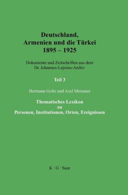 Deutschland, Armenien und die Turkei 1895-1925: Thematisches Lexikon Zu Personen, Institutionen, Orten, Ereignissen; (Thematic Encyclopaedia of Persons, Institutions, Places, Events)