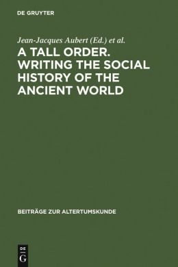 A Tall Order. Writing the Social History of the Ancient World: Essays in Honor of William V. Harris