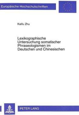 Lexikographische Untersuchung Somatischer Phraseologismen im Deutschen und Chinesischen: Eine Kontrastive Analyse unter Interkulturell-Kommunikativen Aspekten