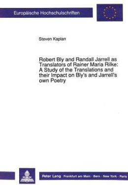 Robert Bly and Randall Jarrell as Translators of Rainer Maria Rilke: A Study of the Translations and Their Impact on Bly's and Jarrel's Own Poetry