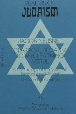 Classical Judaism: Torah, Learning, Virtue: An Anthology of the Mishnah, Talmud, and Midrash