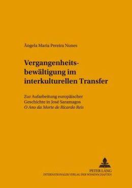 Vergangenheitsbewaltigung Im Interkulturellen Transfer: Zur Aufarbeitung Europaischer Geschichte in Jose Saramagos O Ano Da Morte de Ricardo Reis