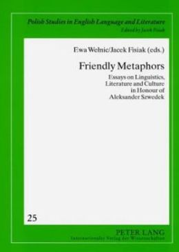 Friendly Metaphors: Essays on Linguistics, Literature and Culture in Honour of Aleksander Szwedek
