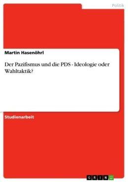 Der Pazifismus und die PDS - Ideologie oder Wahltaktik?: Ideologie oder Wahltaktik?