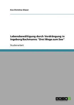 Lebensbew Ltigung Durch Verdr Ngung In Ingeborg Bachmanns Drei Wege Zum See