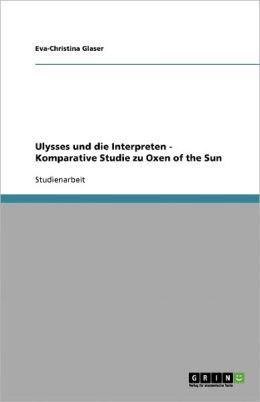 Ulysses Und Die Interpreten - Komparative Studie Zu Oxen Of The Sun