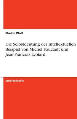 Die Selbstdeutung Der Intellektuellen Am Beispiel Von Michel Foucault Und Jean-Francois Lyotard