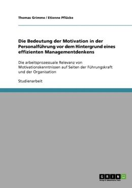 Die Bedeutung der Motivation in der Personalf hrung vor dem Hintergrund eines effizienten Managementdenkens
