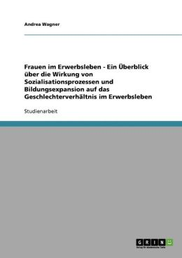 Frauen Im Erwerbsleben - Ein Berblick Ber Die Wirkung Von Sozialisationsprozessen Und Bildungsexpansion Auf Das Geschlechterverh Ltnis Im Erwerbsleben