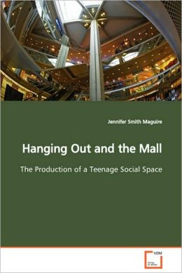 Hanging Out and the Mall the Production of a Teenage Social Space
