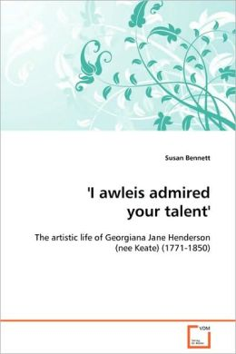 'I awleis admired your talent' - The artistic life of Georgiana Jane Henderson (nee Keate) (1771-1850)