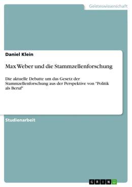 Max Weber und die Stammzellenforschung: Die aktuelle Debatte um das Gesetz der Stammzellenforschung aus der Perspektive von 'Politik als Beruf'