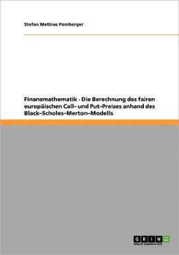 Finanzmathematik - Die Berechnung Des Fairen Europ Ischen Call- Und Put-Preises Anhand Des Black-Scholes-Merton-Modells