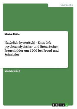 Nat rlich hysterisch! - Entw rfe psychoanalytischer und literarischer Frauenbilder um 1900 bei Freud und Schnitzler