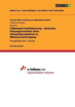 Fallbeispiel Fabrikplanung - Statisches Planungsvorhaben Einer Kleinteileproduktion in Mittelserienfertigung