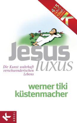 JesusLuxus: Die Kunst wahrhaft verschwenderischen Lebens