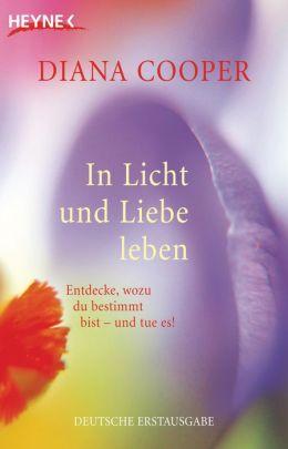 In Licht und Liebe leben: Entdecke, wozu du bestimmt bist - und tue es!