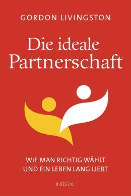Die ideale Partnerschaft: Wie man richtig wählt und ein Leben lang liebt