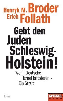 Gebt den Juden Schleswig-Holstein!: Wenn Deutsche Israel kritisieren - ein Streit - Ein SPIEGEL-Buch