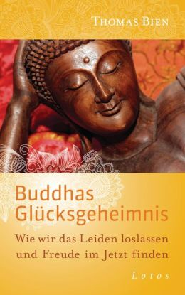 Buddhas Glücksgeheimnis: Wie wir das Leiden loslassen und Freude im Jetzt finden