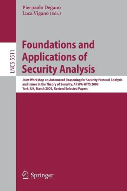 Foundations and Applications of Security Analysis: Joint Workshop on Automated Reasoning for Security Protocol Analysis and Issues in the Theory of Security, ARSPA-WITS 2009, York, UK, March 28-29, 2009, Revised Selected Papers