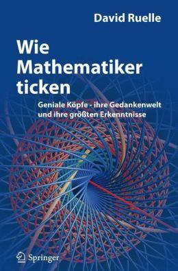 Wie Mathematiker ticken: Geniale Köpfe - ihre Gedankenwelt und ihre grössten Erkenntnisse