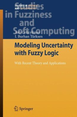 Modeling Uncertainty with Fuzzy Logic: With Recent Theory and Applications