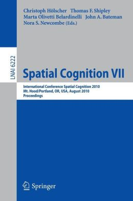 Spatial Cognition VII: International Conference, Spatial Cognition 2010, Mt. Hood/Portland, OR, USA, August 15-19,02010, Proceedings