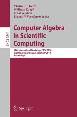 Computer Algebra in Scientific Computing: 12th International Workshop, CASC 2010, Tsakhadzor, Armenia, September 6-12, 2010, Proceedings