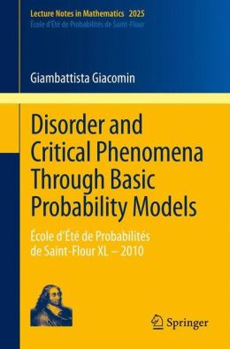 Disorder and Critical Phenomena Through Basic Probability Models: Ecole d'Ete de Probabilites de Saint-Flour XL - 2010