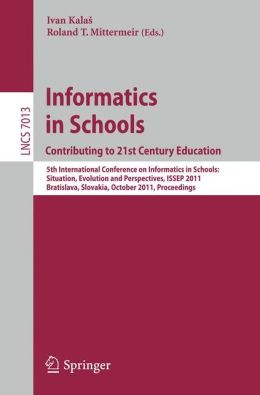 Informatics in Schools: Contributing to 21st Century Education: 5th International Conference, ISSEP 2011, Bratislava, Slovakia, October 26-29, 2011, Proceedings