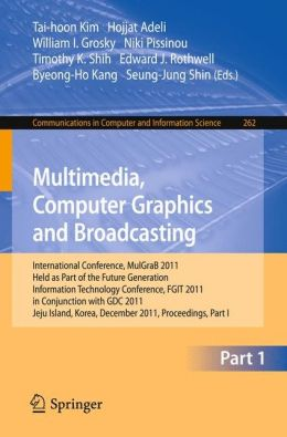 Multimedia, Computer Graphics and Broadcasting, Part I: International Conference, MulGraB 2011, Held as Part of the Future Generation Information Technology Conference, FGIT 2011, in Conjunction with GDC 2011, Jeju Island, Korea, December 8-10, 2011. Proc