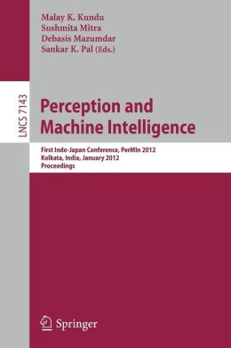 Perception and Machine Intelligence: First Indo-Japan Conference, PerMIn 2012, Kolkata, India, January 12-13, 2011, Proceedings