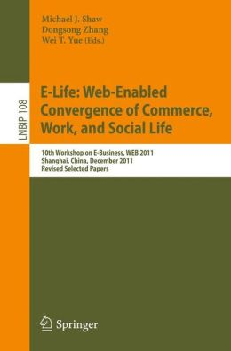 E-Life: Web-Enabled Convergence of Commerce, Work, and Social Life: 10th Workshop on E-Business, WEB 2011, Shanghai, China, December 4, 2011, Revised Selected Papers