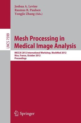 Mesh Processing in Medical Image Analysis 2012: MICCAI 2012 International Workshop, MeshMed 2012, Nice, France, October 1, 2012, Proceedings