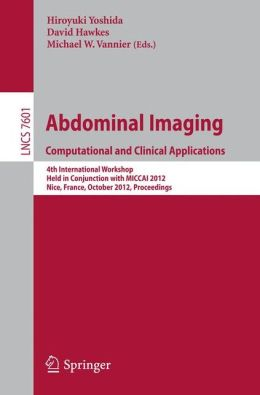 Abdominal Imaging -Computational and Clinical Applications: International Workshop, CCAAI 2012, Held in Conjunction with MICCAI 2012, Nice, France, October 1, 2012, Proceedings