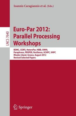 Euro-Par 2012: Parallel Processing Workshops: BDMC, CGWS, HeteroPar, HiBB, OMHI, Paraphrase, PROPER, Resilience, UCHPC, VHPC, Rhodes Island, Greece, August 27-31, 2012. Revised Selected Papers