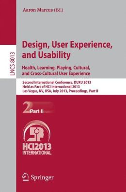 Design, User Experience, and Usability: Health, Learning, Playing, Cultural, and Cross-Cultural User Experience: Second International Conference, DUXU 2013, Held as Part of HCI International 2013, Las Vegas, NV, USA, July 21-26, 2013, Proceedings, Part II