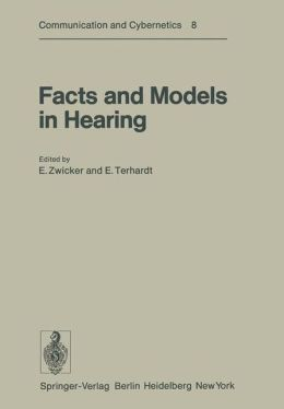 Facts and Models in Hearing: Proceedings of the Symposium on Psychophysical Models and Physiological Facts in Hearing, held at Tutzing, Oberbayern, Federal Republic of Germany, April 22-26, 1974