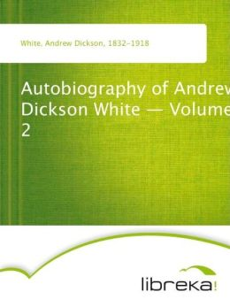 Autobiography of Andrew Dickson White - Volume 2