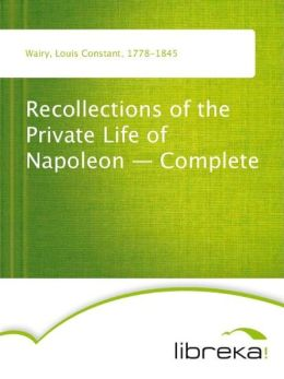 Recollections of the Private Life of Napoleon - Complete Louis Constant Wairy