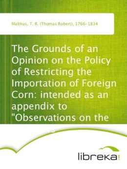 The Grounds of an Opinion on the Policy of Restricting the Importation of Foreign Corn: intended as an appendix to