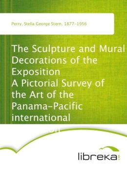 The Sculpture and Mural Decorations of the Exposition A Pictorial Survey of the Art of the Panama-Pacific international exposition