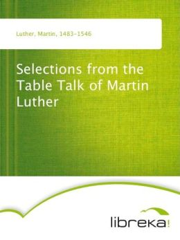Selections from the Table Talk of Martin Luther