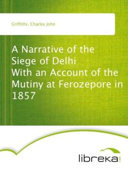 A Narrative of the Siege of Delhi With an Account of the Mutiny at Ferozepore in 1857