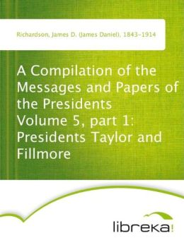 A Compilation of the Messages and Papers of the Presidents Volume 5, part 1: Presidents Taylor and Fillmore