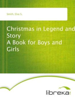 Christmas in Legend and Story A Book for Boys and Girls